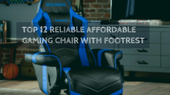 Top 12 Reliable And Affordable Gaming Chair With Footrest
